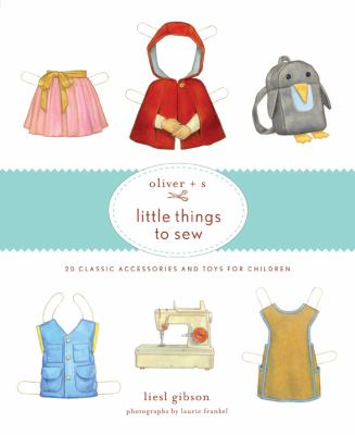 Oliver + S Little Things to Sew: 20 Classic Accessories and Toys for Children 9781584799108