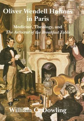 Oliver Wendell Holmes in Paris: Medicine, Theology, and the Autocrat of the Breakfast Table 9781584655794