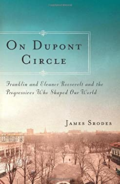 On DuPont Circle: Franklin and Eleanor Roosevelt and the Progressives Who Shaped Our World 9781582437163