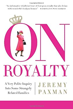 On Royalty: A Very Polite Inquiry Into Some Strangely Related Families 9781586485740
