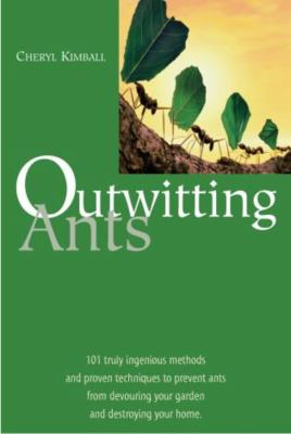 Outwitting Ants: 101 Truly Ingenious Methods and Proven Techniques to Prevent Ants from Devouring Your Garden and Destroying Your Home 9781585745494
