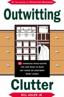 Outwitting Clutter: 101 Truly Ingenious Space-Saving Tips and Ideas to Make Any Houst or Apartment More Livable 9781585742714
