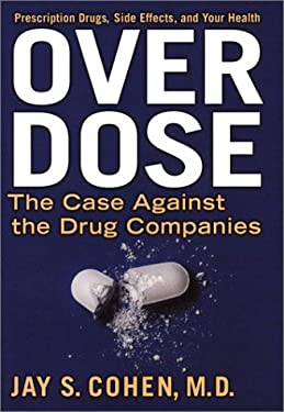 Over Dose: The Case Against the Drug Companies: Prescription Drugs, Side Effects, and Your Health 9781585421237