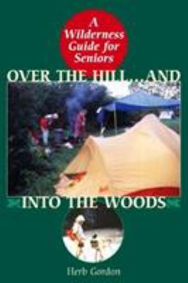 Over the Hill and Into the Woods!: A Senior's Guide to the Great Outdoors 9781586670948