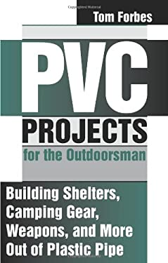 PVC Projects for the Outdoorsman: Building Shelters, Camping Gear, Weapons, and More Out of Plastic Pipe 9781581600216
