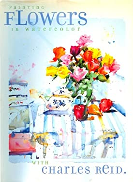 Painting Flowers in Watercolor with Charles Reid 9781581800272