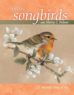 Painting Songbirds with Sherry C. Nelson: 15 Beautiful Birds in Oil 9781581808766