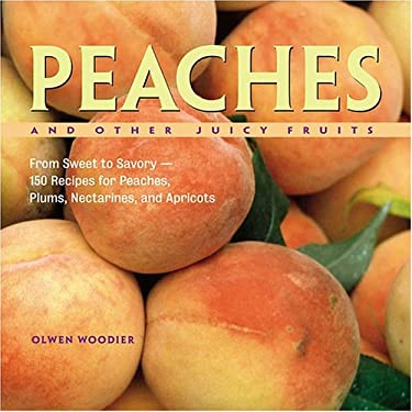 Peaches and Other Juicy Fruits: From Sweet to Savory--150 Recipes for Peaches, Plums, Nectarines, and Apricots 9781580174992