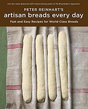 Peter Reinhart's Artisan Breads Every Day: Fast and Easy Recipes for World-Class Breads 9781580089982