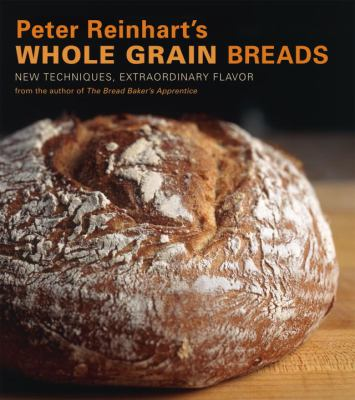 Peter Reinhart's Whole Grain Breads: New Techniques, Extraordinary Flavor 9781580087599
