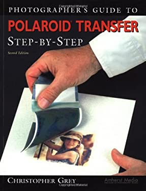 Photographer's Guide to Polaroid Transfer: Step-By-Step 9781584280644