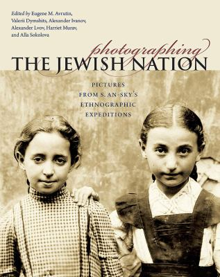 Photographing the Jewish Nation: Pictures from S. An-Sky's Ethnographic Expeditions 9781584657927