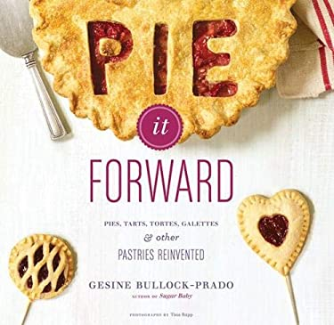 Pie It Forward: Pies, Tarts, Tortes, Galettes, & Other Pastries Reinvented 9781584799634
