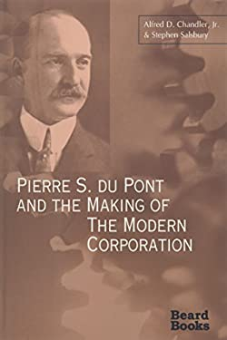 Pierre S. Du Pont and the Making of the Modern Corporation 9781587980237