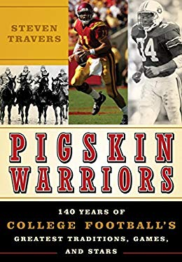Pigskin Warriors: 140 Years of College Football's Greatest Traditions, Games, and Stars 9781589793330