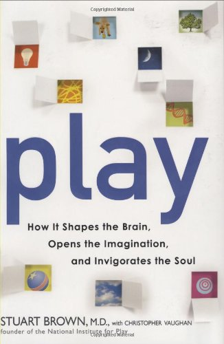Play : How It Shapes the Brain, Opens the Imagination, and Invigorates the Soul