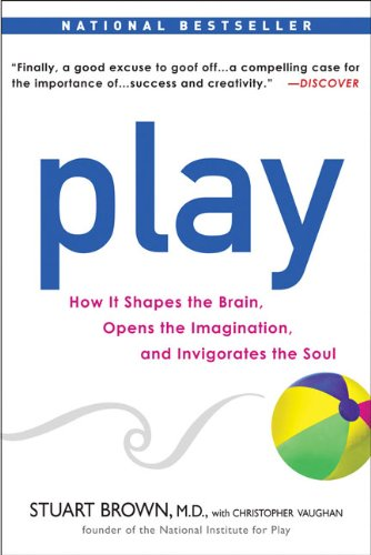 Play: How It Shapes the Brain, Opens the Imagination, and Invigorates the Soul 9781583333785