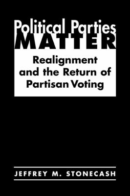 Political Parties Matter: Realignment and the Return of Partisan Voting 9781588263698