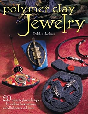 Polymer Clay Jewelry: 20 Projects Plus Techniques for Making Faux Textures, Embellishments and More 9781581805130
