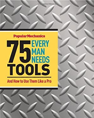 75 Tools Every Man Needs: And How to Use Them Like a Pro 9781588168726