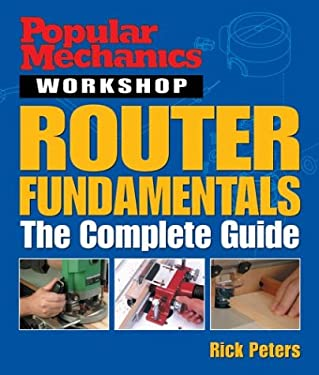 Popular Mechanics Workshop: Router Fundamentals: The Complete Guide 9781588163653