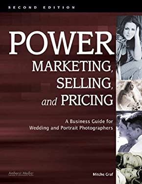 Power Marketing, Selling, and Pricing: A Business Guide for Wedding and Portrait Photographers 9781584282464