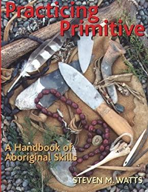 Practicing Primitive: A Handbook of Aboriginal Skills 9781586852993