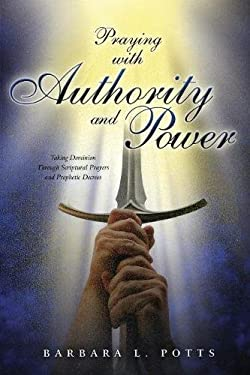 Praying with Authority and Power: Taking Dominion Through Scriptural Prayers and Prophetic Decrees 9781581580815