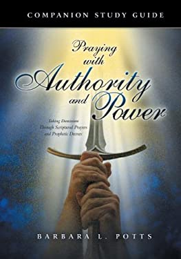 Praying with Authority and Power: Taking Dominion Through Scriptural Prayers and Prophetic Decrees 9781581580914
