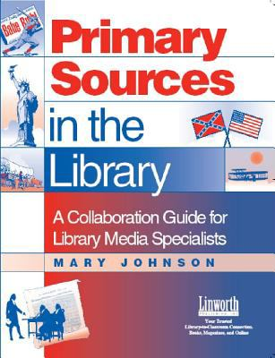 Primary Sources in the Library: A Collaboration Guide for Library Media Specialists 9781586830755