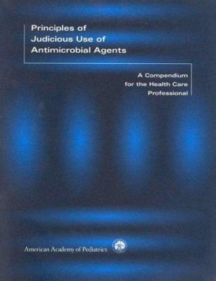 Principles of Judicious Use of Antimicrobial Agents: A Compendium for the Health Care Pro- Fessional 9781581100211