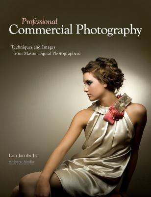 Professional Commercial Photography: Techniques and Images from Master Digital Photographers 9781584282693