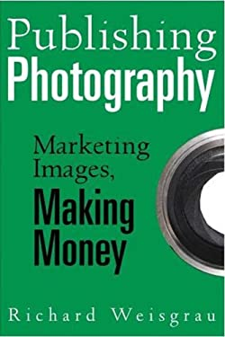 Publishing Photography: Marketing Images, Making Money 9781581154573