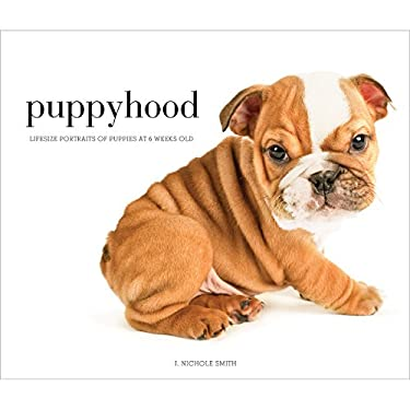 Puppyhood: Life-Size Portraits of Puppies at 6 Weeks Old 9781584799849