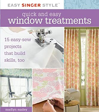 Quick and Easy Window Treatments: 15 Easy-Sew Projects That Build Skills, Too 9781589233515