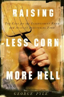 Raising Less Corn, More Hell: Why Our Economy, Ecology and Security Demand the Preservation of the Independent Farm 9781586481155