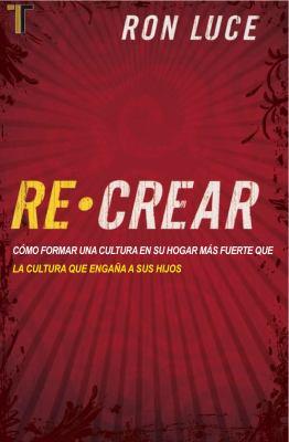 Re-Crear: Como Formar una Cultura en su Hogar Mas Fuerte Que la Cultura Que Engana A Sus Hijos 9781588024121