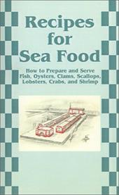 Recipes for Sea Food: How to Prepare and Serve Fish, Oysters, Clams, Scallops, Lobsters, Crabs, and Shrimp 7227838