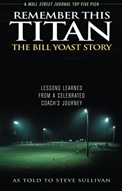 Remember This Titan: The Bill Yoast Story: Lessons Learned from a Celebrated Coach's Journey 9781589793361