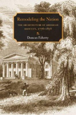 Remodeling the Nation: The Architecture of American Identity, 1776-1858 9781584656555