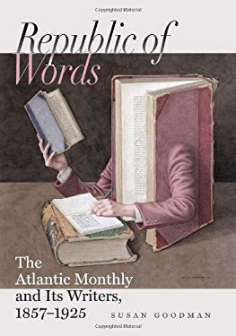 Republic of Words: The Atlantic Monthly and Its Writers, 1857-1925 9781584659853
