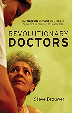 Revolutionary Doctors: How Venezuela and Cuba Are Changing the World 's Conception of Health Care 9781583672396