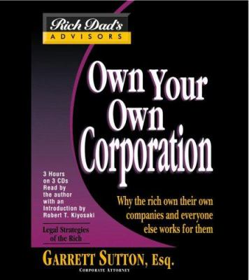 Rich Dad Advisor's Series: Own Your Own Corporation: Why the Rich Own Their Own Companies and Everyone Else Works for Them 9781586214661
