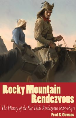 Rocky Mountain Rendezvous: The History of the Fur Trade Rendezvous 1825-1840 9781586857561