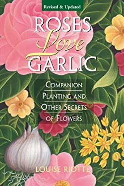 Roses Love Garlic: Companion Planting and Other Secrets of Flowers 9781580170284