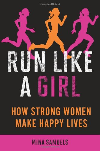Run Like a Girl: How Strong Women Make Happy Lives 9781580053457