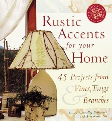 Rustic Accents for Your Home: 45 Projects from Vines, Twigs & Branches 9781580171359