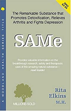 SAMe (S-Adenosyl-Methionine): The Remarkable Substance That Promotes Detoxification, Relieves Arthritis, and Fights Depression 9781580540599