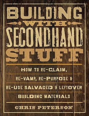 Building with Secondhand Stuff: How to Re-Claim, Re-Vamp, Re-Purpose & Re-Use Salvaged & Leftover Building Materials 9781589236622