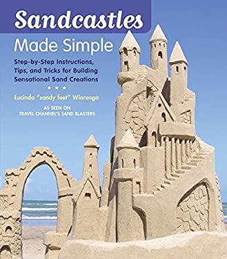 Sandcastles Made Simple: Step-By-Step Instructions, Tips, and Tricks for Building Sensational Sand Creations